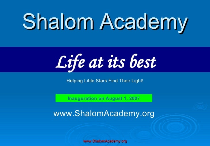 Shalom Academy Life at its best Inauguration on August 1, 2007 Helping Little Stars Find Their Light! www.ShalomAcademy.org
