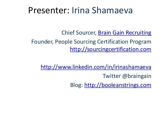 Presenter: Irina Shamaeva Chief Sourcer, Brain Gain Recruiting Founder, People Sourcing Certification Program http://sourc...