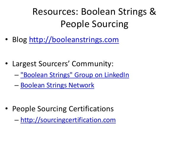 """Resources: Boolean Strings & People Sourcing • Blog http://booleanstrings.com • Largest Sourcers' Community: – """"Boolean St..."""