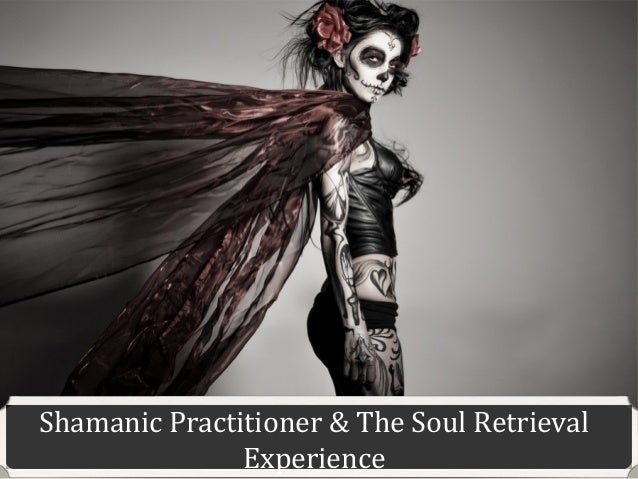 Shamanic practitioner & the soul retrieval experience