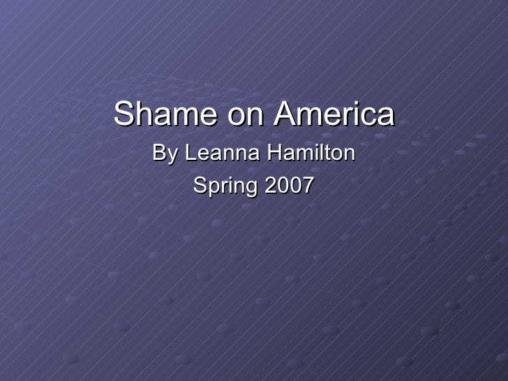 <ul><li>Shame on America </li></ul><ul><li>By Leanna Hamilton </li></ul><ul><li>Spring 2007 </li></ul>