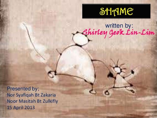 SHAME written by: Shirley Geok Lin-Lim Presented by; Nor Syafiqah Bt Zakaria Noor Masitah Bt Zulkifly 15 April 2013