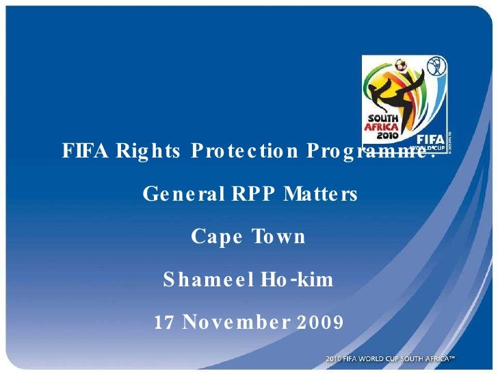 FIFA Rights Protection Programme:  General RPP Matters Cape Town Shameel Ho-kim 17 November 2009