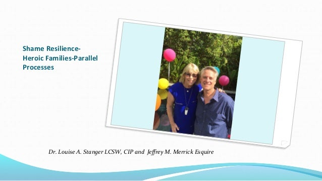 Shame Resilience- Heroic Families-Parallel Processes Dr. Louise A. Stanger LCSW, CIP and Jeffrey M. Merrick Esquire