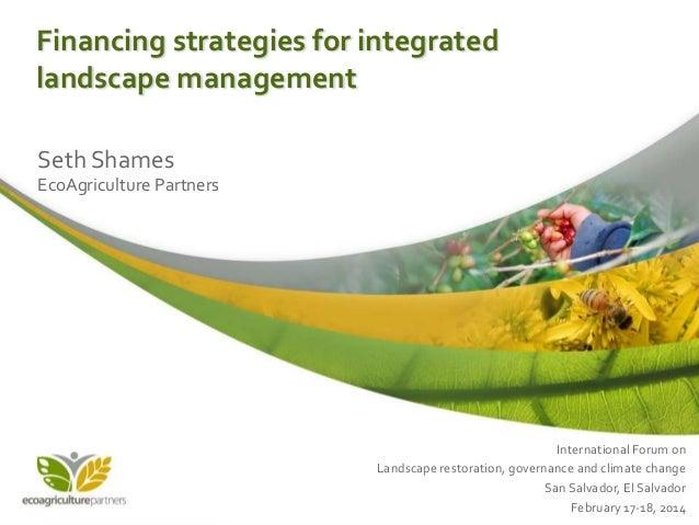 Financing strategies for integrated landscape management Seth Shames EcoAgriculture Partners  International Forum on Lands...