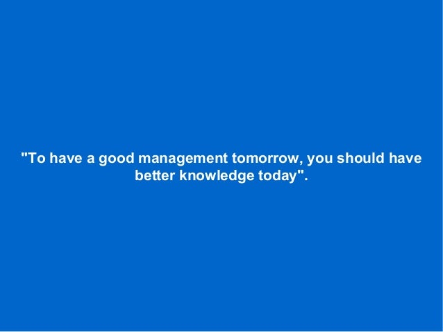"""To have a good management tomorrow, you should have better knowledge today""."