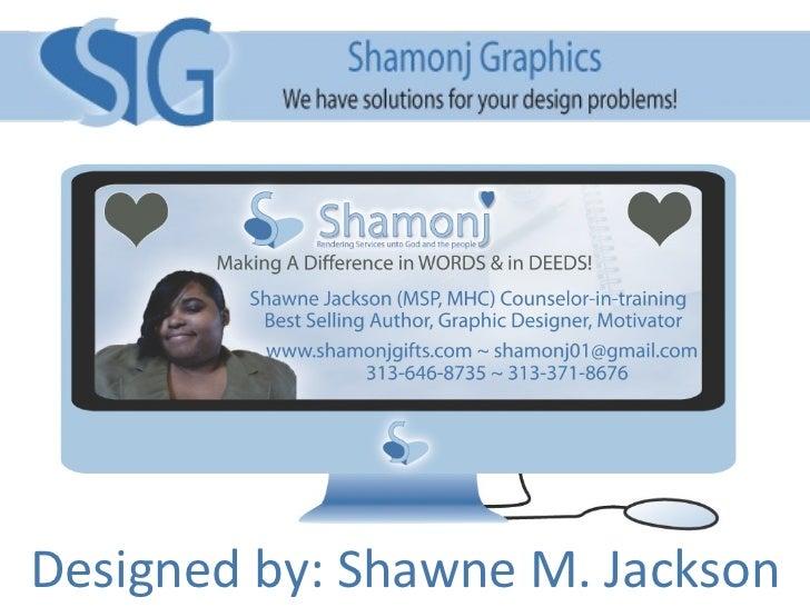 Shamonj Graphics Designed by: Shawne M. Jackson