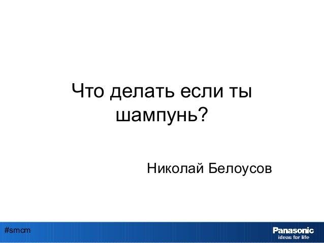 #smcm Что делать если ты шампунь? Николай Белоусов