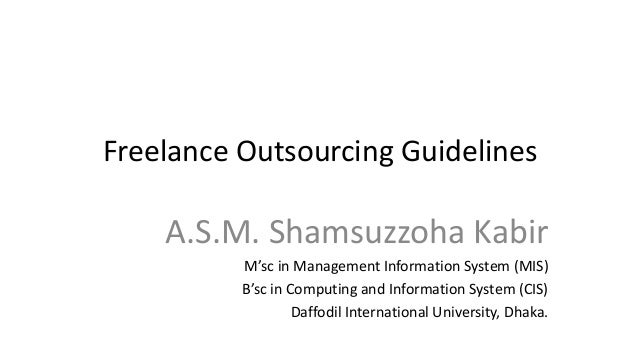 Freelance Outsourcing Guidelines A.S.M. Shamsuzzoha Kabir M'sc in Management Information System (MIS) B'sc in Computing an...