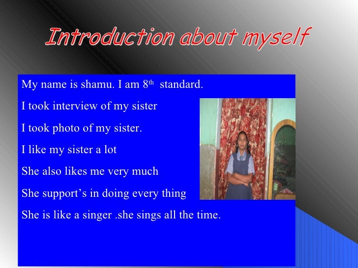 Introduction about myself My name is shamu. I am 8 th   standard. I took interview of my sister  I took photo of my sister...