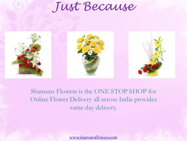 Just Because Shamuns Flowers is the ONE STOP SHOP for Online Flower Delivery all across India provides same day delivery. ...