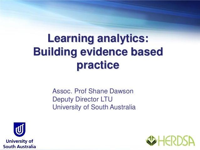 Learning analytics: Building evidence based practice Assoc. Prof Shane Dawson Deputy Director LTU University of South Aust...
