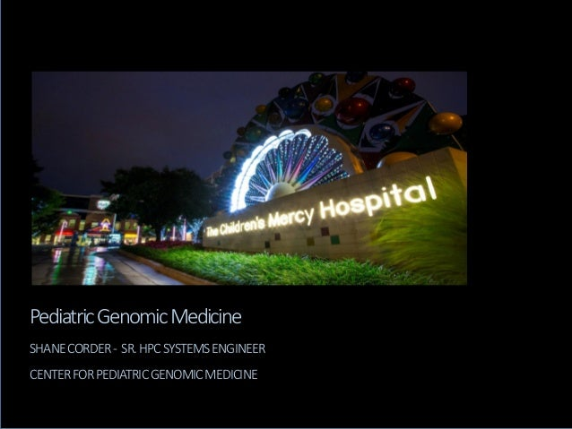 Pediatric Genomic Medicine SHANE CORDER - SR. HPC SYSTEMS ENGINEER CENTER FOR PEDIATRIC GENOMIC MEDICINE