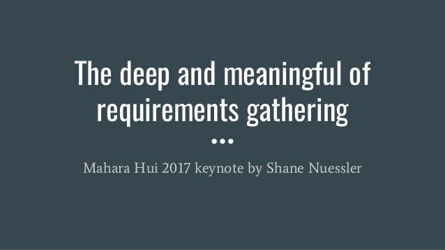 The deep and meaningful of requirements gathering Mahara Hui 2017 keynote by Shane Nuessler
