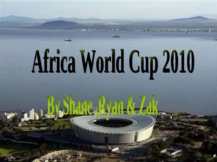 Africa World Cup 2010 By Shane ,Ryan & Zak