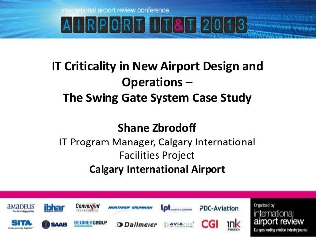 IT Criticality in New Airport Design and Operations – The Swing Gate System Case Study Shane Zbrodoff IT Program Manager, ...
