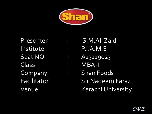 Presenter : S.M.Ali Zaidi Institute : P.I.A.M.S Seat NO. : A13119023 Class : MBA-II Company : Shan Foods Facilitator : Sir...