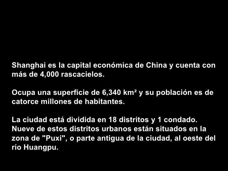 Shanghai es la capital económica de China y cuenta con más de 4,000 rascacielos.  Ocupa una superficie de 6,340 km² y su p...