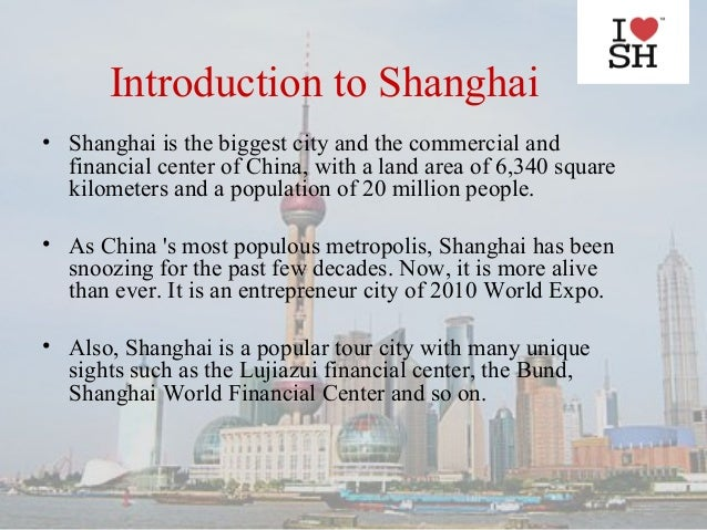 Introduction to Shanghai• Shanghai is the biggest city and the commercial and  financial center of China, with a land area...
