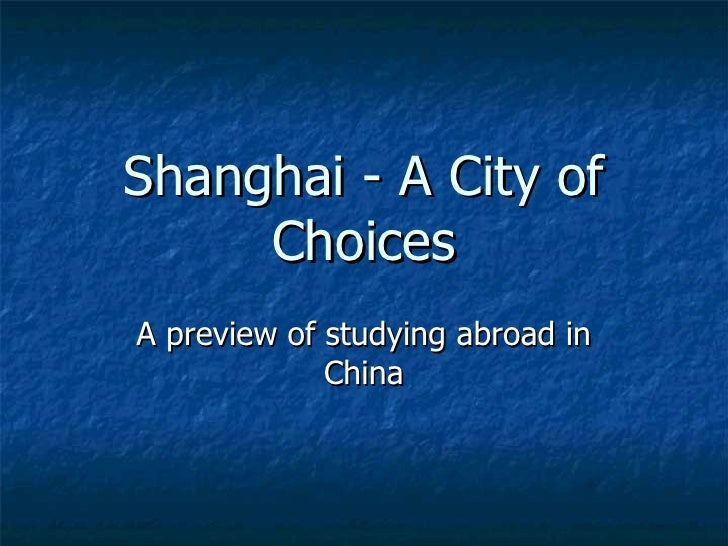 Shanghai - A City of Choices A preview of studying abroad in China