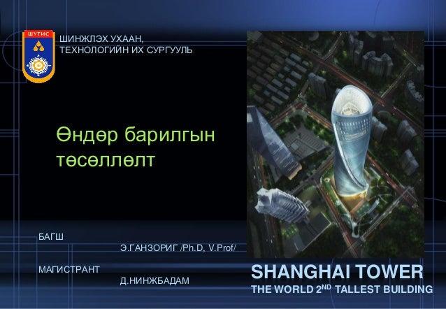 Өндөр барилгын төсөллөлт SHANGHAI TOWER THE WORLD 2ND TALLEST BUILDING ШИНЖЛЭХ УХААН, ТЕХНОЛОГИЙН ИХ СУРГУУЛЬ БАГШ Э.ГАНЗО...