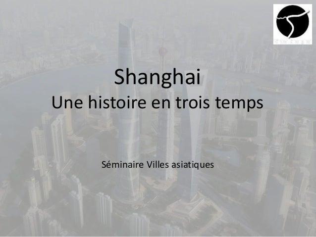 Shanghai Une histoire en trois temps Séminaire Villes asiatiques