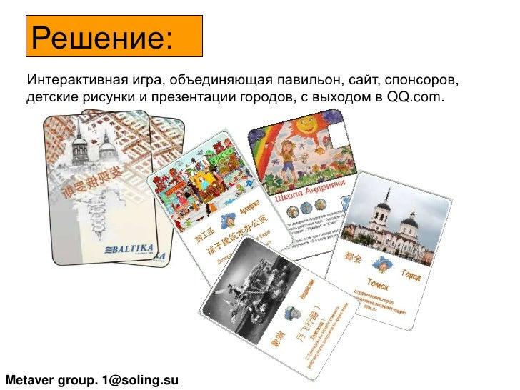 Решение:<br />     Интерактивная игра, объединяющая павильон, сайт, спонсоров, детские рисунки и презентации городов, с вы...