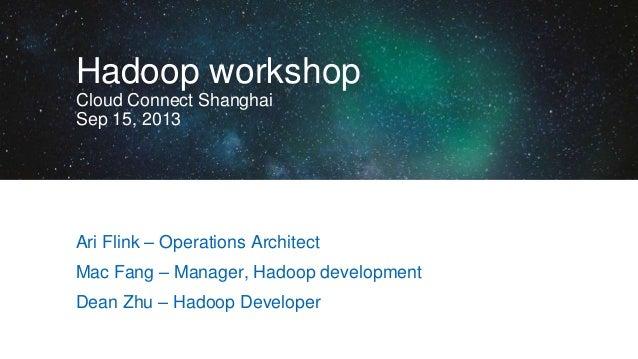 Hadoop workshop Cloud Connect Shanghai Sep 15, 2013  Ari Flink – Operations Architect Mac Fang – Manager, Hadoop developme...
