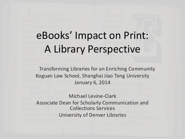 eBooks' Impact on Print: A Library Perspective Transforming Libraries for an Enriching Community Koguan Law School, Shangh...