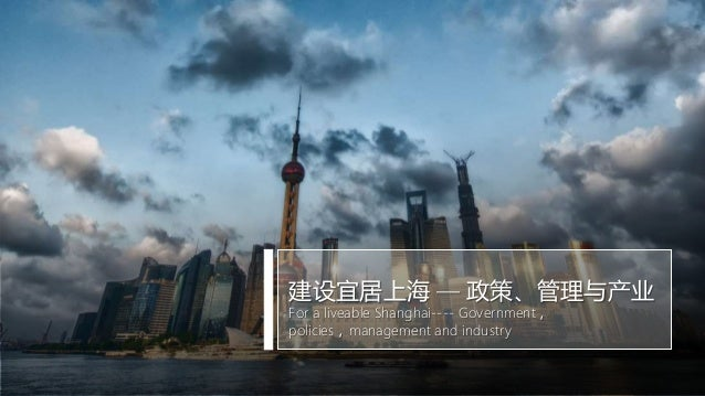 建设宜居上海 — 政策、管理与产业 For a liveable Shanghai---- Government, policies,management and industry