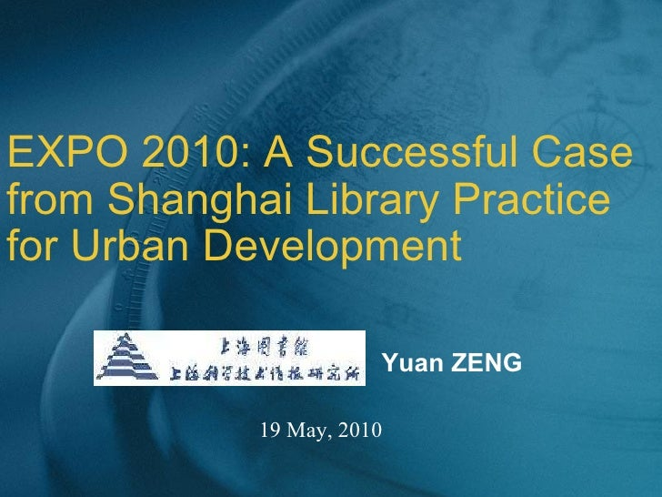 EXPO 2010: A Successful Case from Shanghai Library Practice for Urban Development 19 May, 2010 Yuan ZENG
