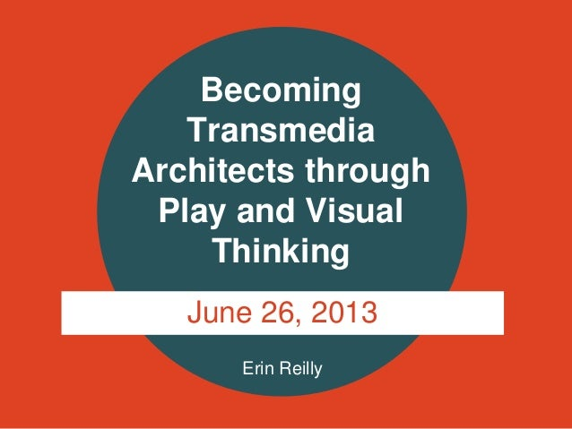 Erin Reilly Becoming Transmedia Architects through Play and Visual Thinking June 26, 2013