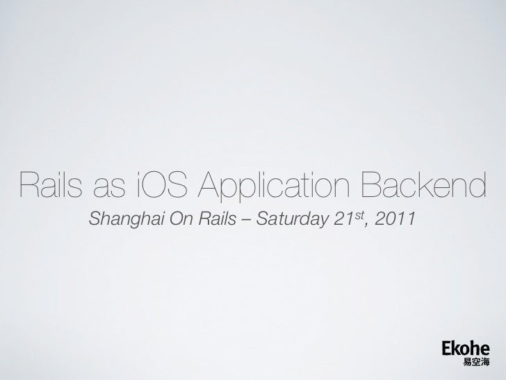 Rails as iOS Application Backend    Shanghai On Rails – Saturday 21st, 2011