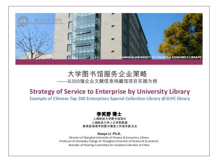 SHANGHAI UNIVERSITY OF FINANCE & ECONOMICS LIBRARY                    大学图书馆服务企业策略             ——以500强企业文献信息特藏馆项目实践为例Strate...