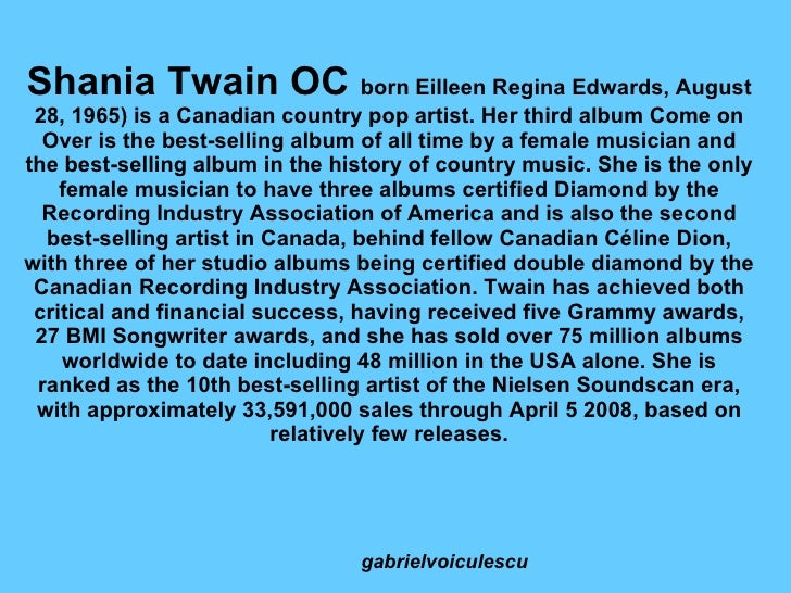 Shania Twain OC  born Eilleen Regina Edwards, August 28, 1965) is a Canadian country pop artist. Her third album Come on O...