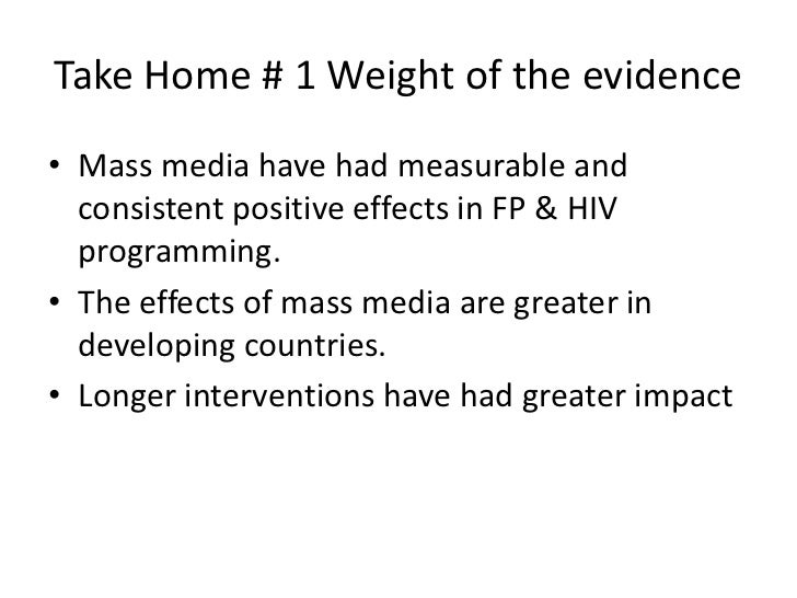 Take Home # 1 Weight of the evidence• Mass media have had measurable and  consistent positive effects in FP & HIV  program...