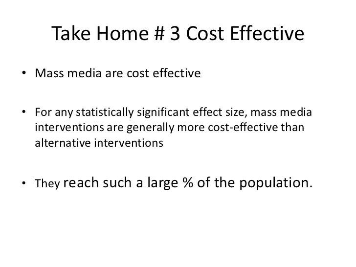 Take Home # 3 Cost Effective• Mass media are cost effective• For any statistically significant effect size, mass media  in...