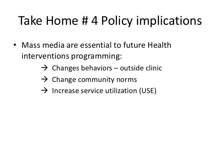 Take Home # 4 Policy implications• Mass media are essential to future Health  interventions programming:        Changes b...