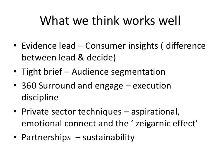 What we think works well• Evidence lead – Consumer insights ( difference  between lead & decide)• Tight brief – Audience s...
