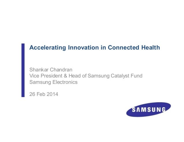 Accelerating Innovation in Connected Health Shankar Chandran Vice President & Head of Samsung Catalyst Fund Samsung Electr...