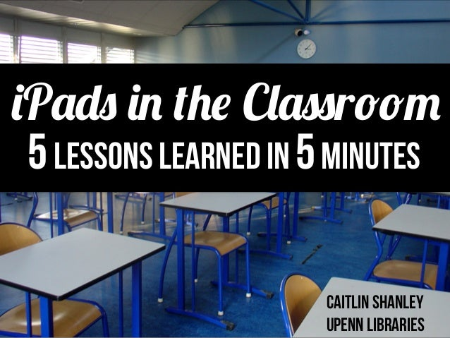 5Lessons Learned in 5minutes caitlin shanley Upenn Libraries iPads in the Classroom