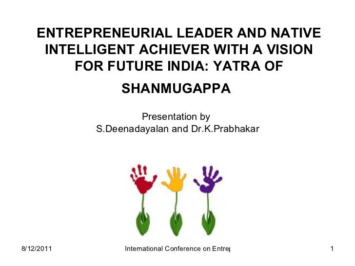 ENTREPRENEURIAL LEADER AND NATIVE INTELLIGENT ACHIEVER WITH A VISION FOR FUTURE INDIA: YATRA OF SHANMUGAPPA   Presentation...