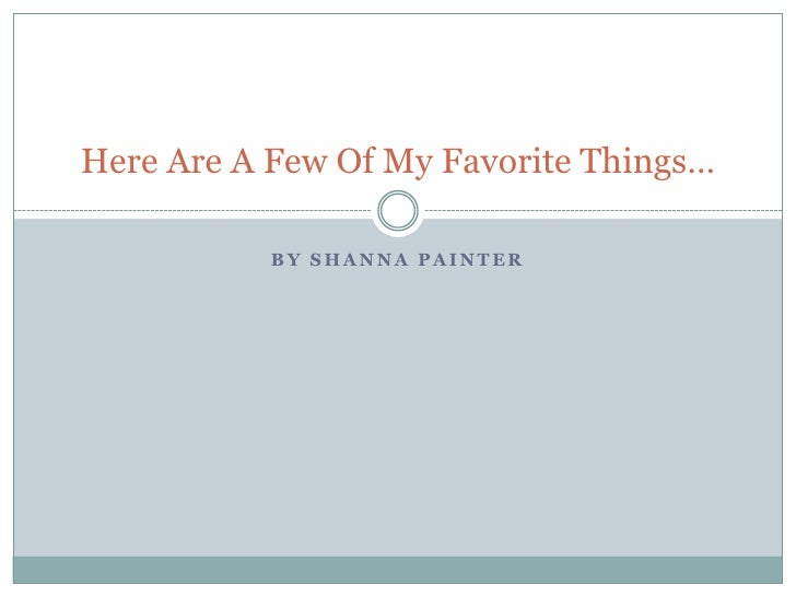 Here Are A Few Of My Favorite Things…           BY SHANNA PAINTER