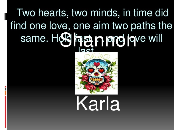 Two hearts, two minds, in time did find one love, one aim two paths the same. Hold fast. . . and love will last....<br />...
