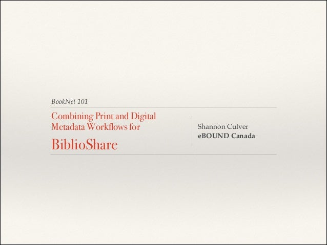 BookNet 101 Combining Print and Digital Metadata Workflows for BiblioShare Shannon Culver! eBOUND Canada