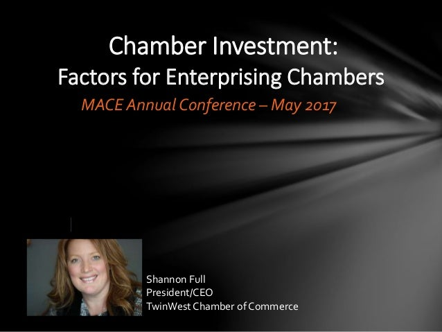 Chamber Investment: Factors for Enterprising Chambers MACE Annual Conference – May 2017 Shannon Full President/CEO TwinWes...