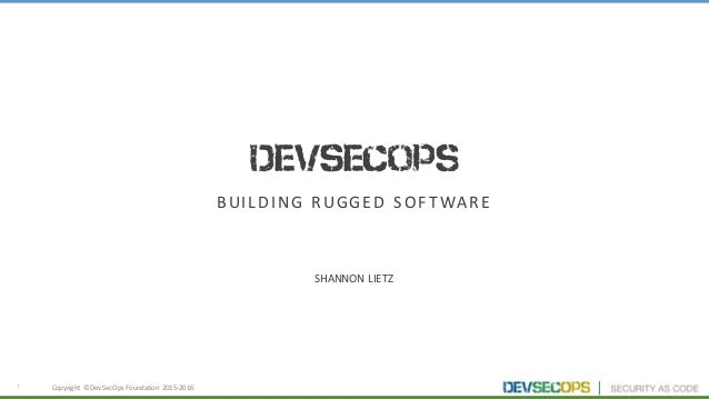 1 DevSecOps BUILDING	RUGGED	SOFTWARE SHANNON	LIETZ Copyright	 ©	DevSecOps	Foundation	 2015-2016