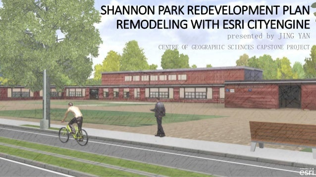 SHANNON PARK REDEVELOPMENT PLAN REMODELING WITH ESRI CITYENGINE presented by JING YAN CENTRE OF GEOGRAPHIC SCIENCES CAPSTO...