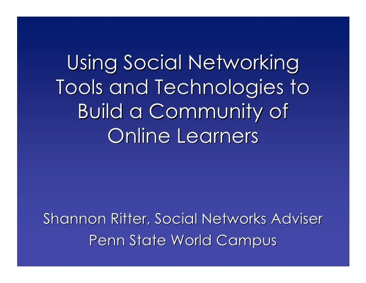 Using Social Networking  Tools and Technologies to    Build a Community of        Online Learners    Shannon Ritter, Socia...
