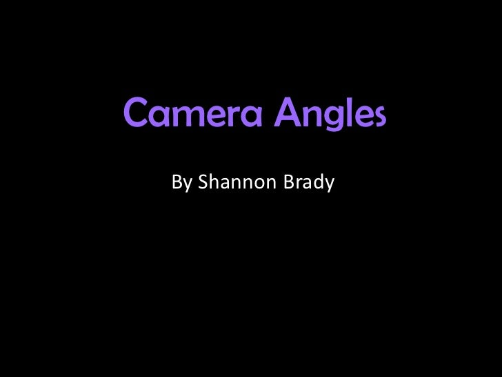 Camera Angles  By Shannon Brady